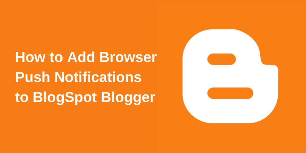 How to Add Browser Push Notifications to BlogSpot Blogger