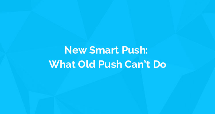 New Smart Push: What Old Push Can't Do